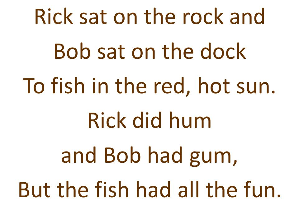 Rick sat on the rock and Bob sat on the dock To fish in the red, hot sun.