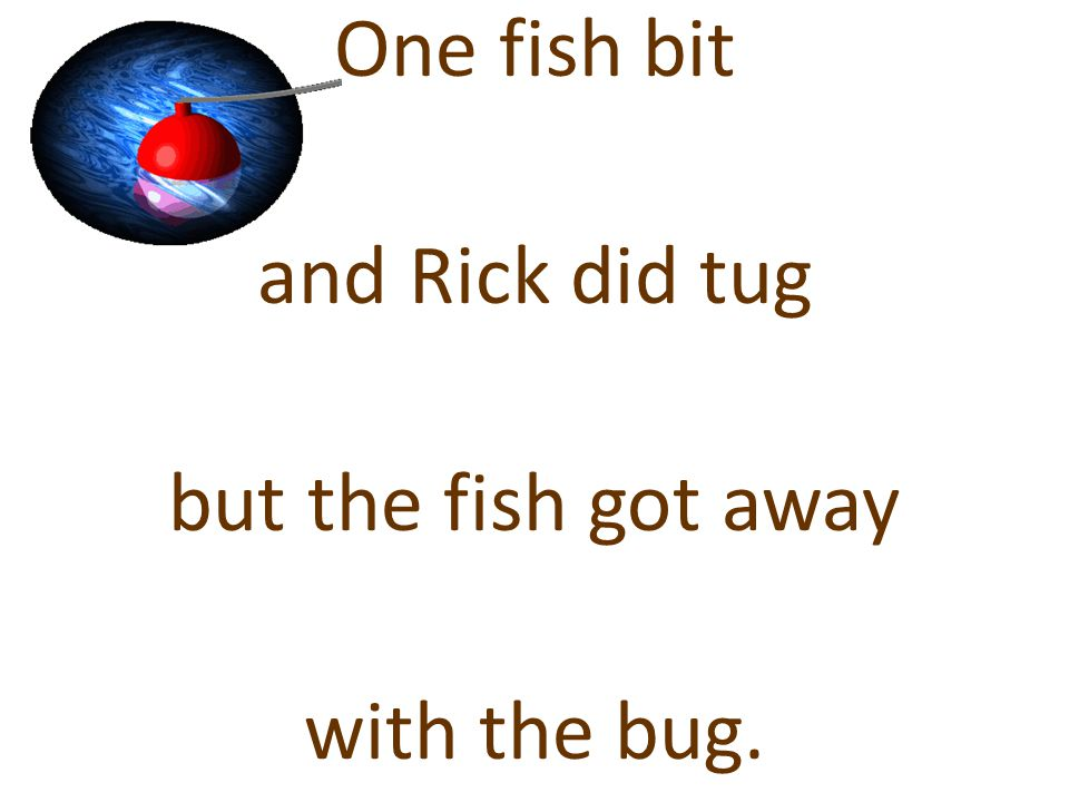 One fish bit and Rick did tug but the fish got away with the bug.