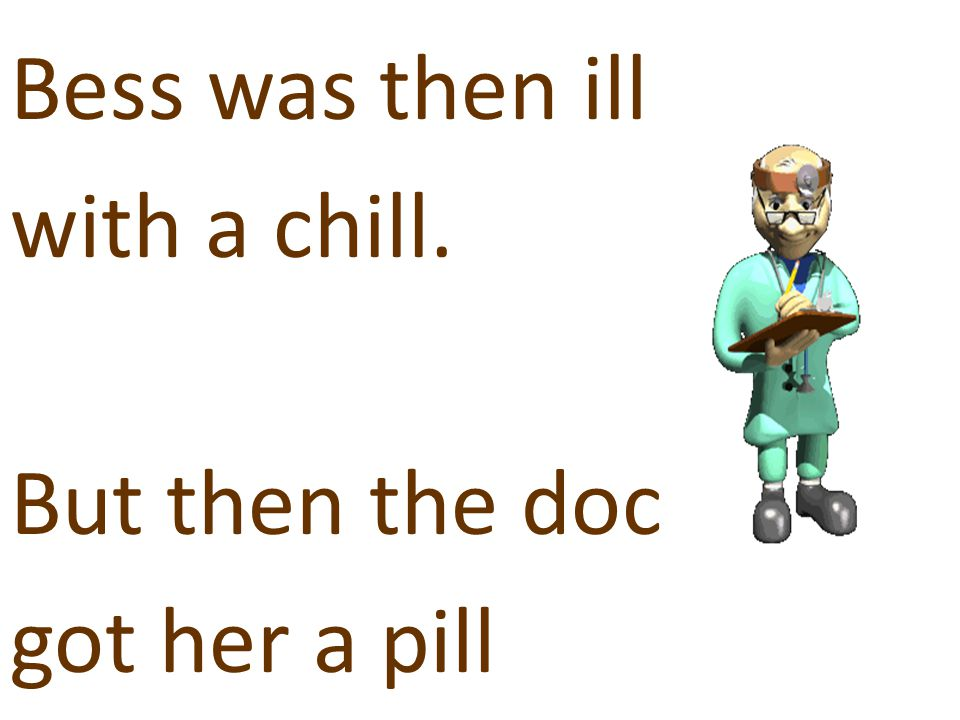 Bess was then ill with a chill. But then the doc got her a pill