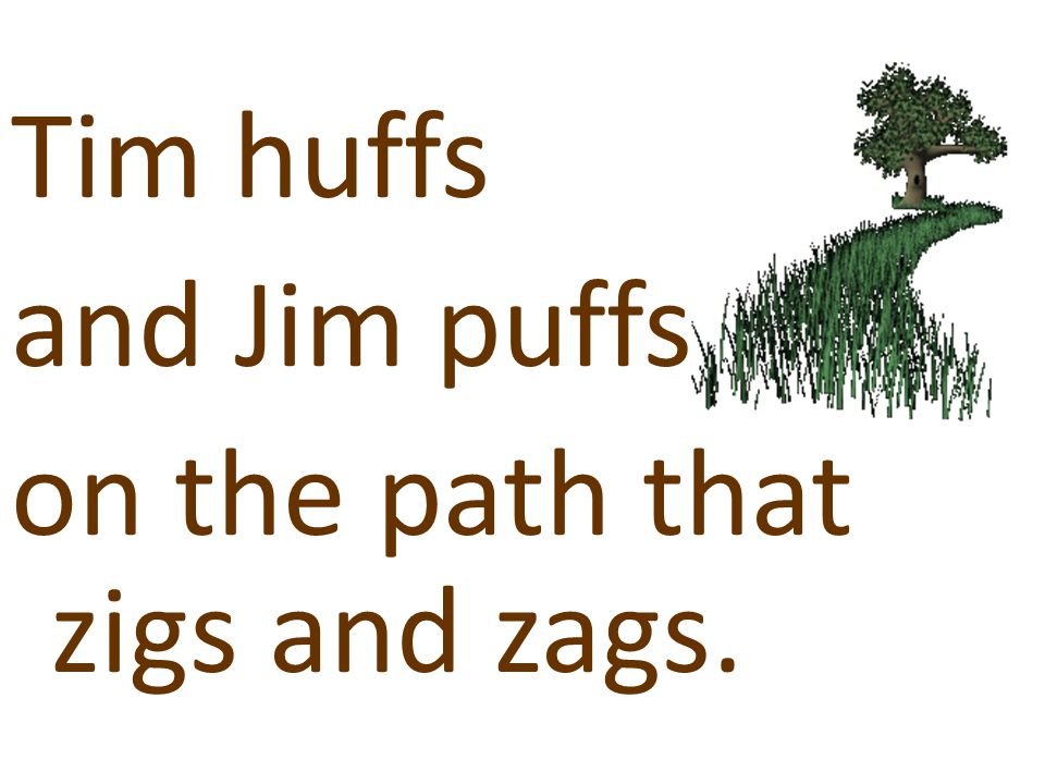 Tim huffs and Jim puffs on the path that zigs and zags.