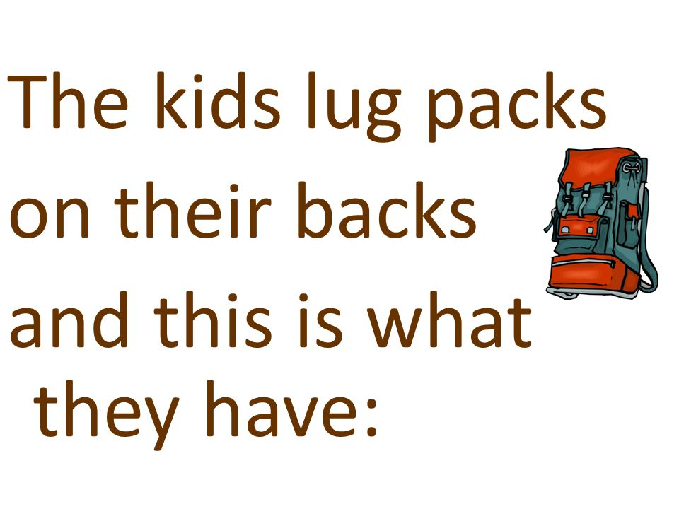 The kids lug packs on their backs and this is what they have: