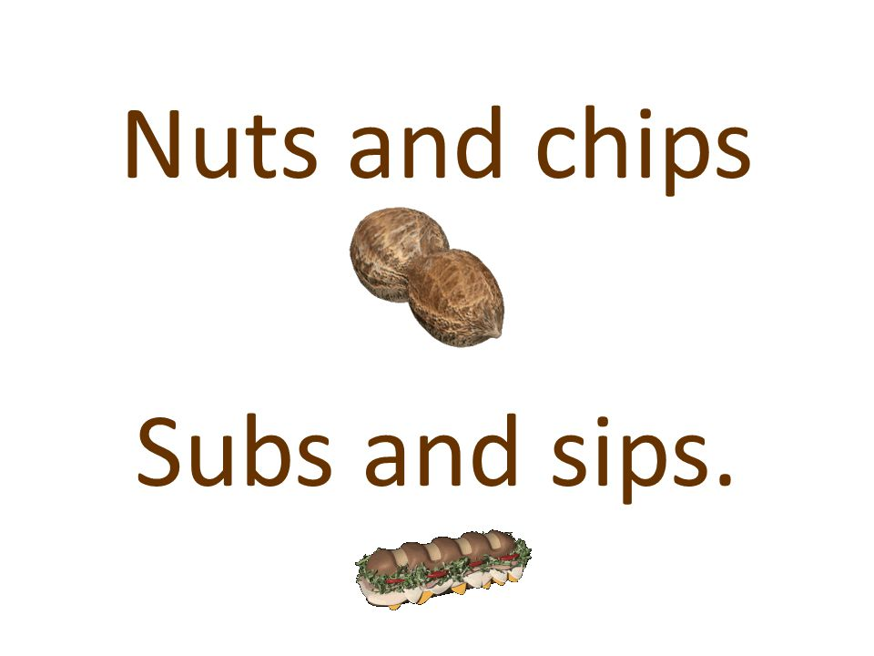 Nuts and chips Subs and sips.