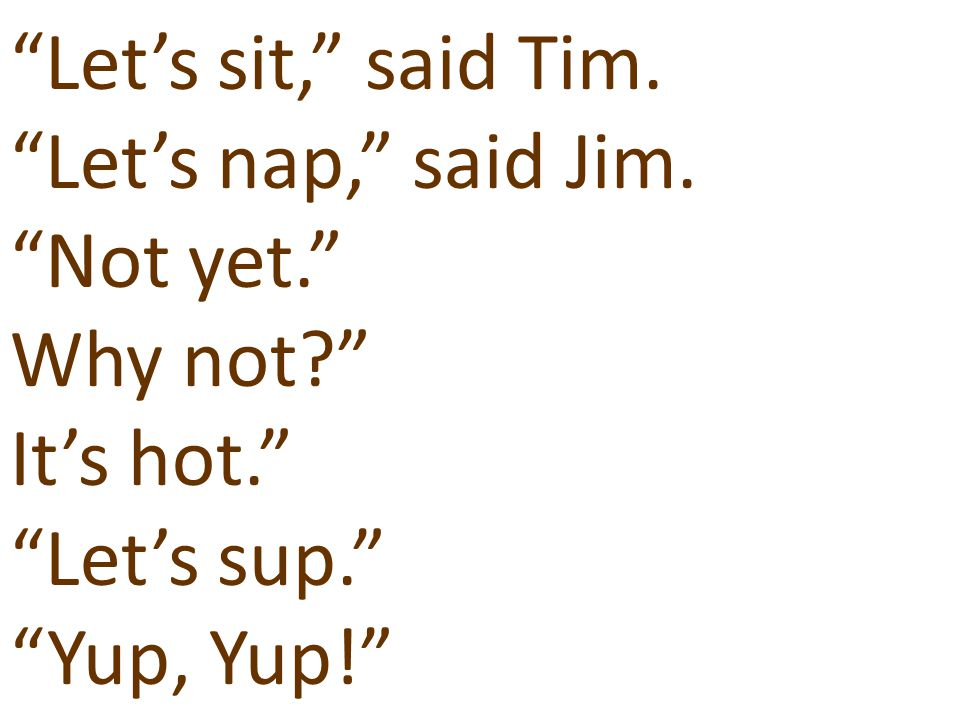 Let's sit, said Tim. Let's nap, said Jim. Not yet. Why not