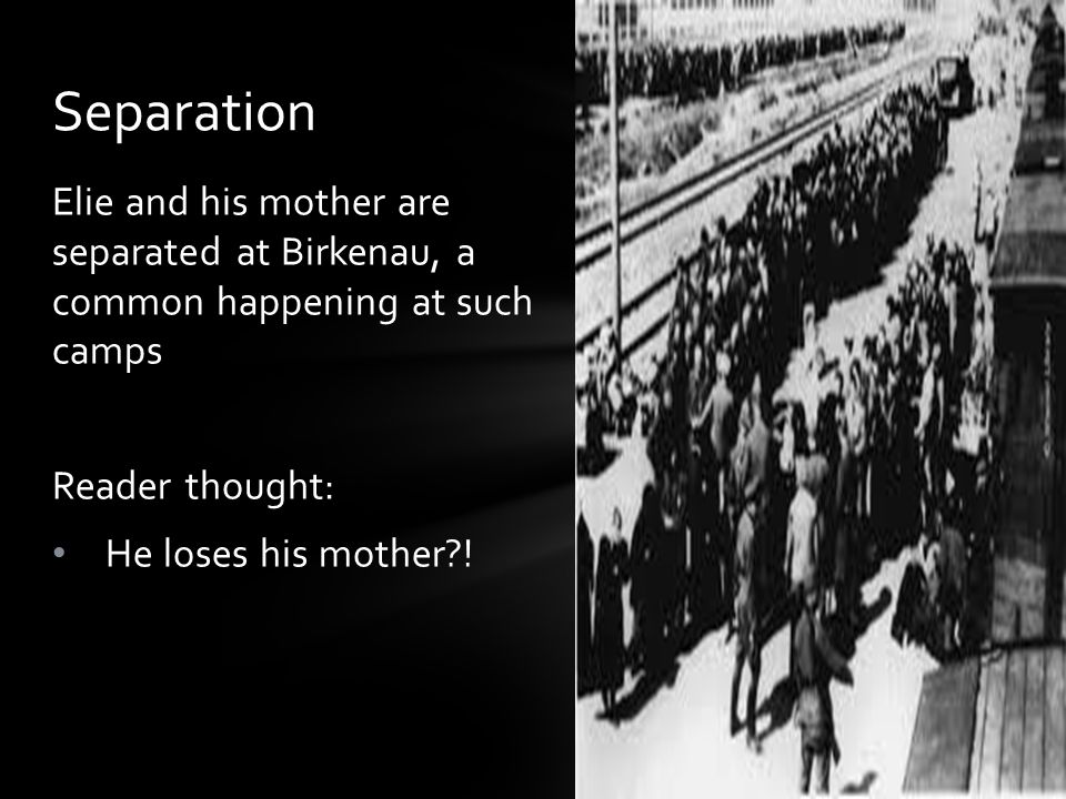 Separation Elie and his mother are separated at Birkenau, a common happening at such camps. Reader thought: