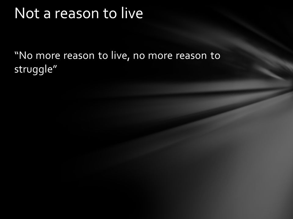 Not a reason to live No more reason to live, no more reason to struggle