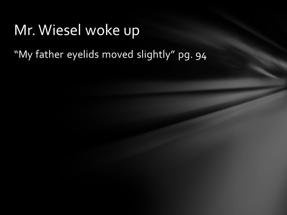 Mr. Wiesel woke up My father eyelids moved slightly pg. 94