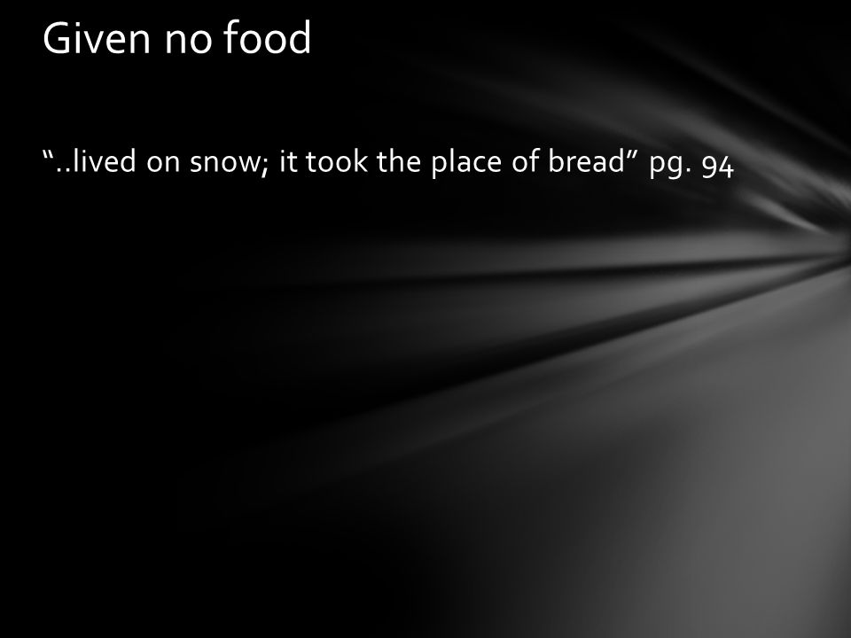 Given no food ..lived on snow; it took the place of bread pg. 94
