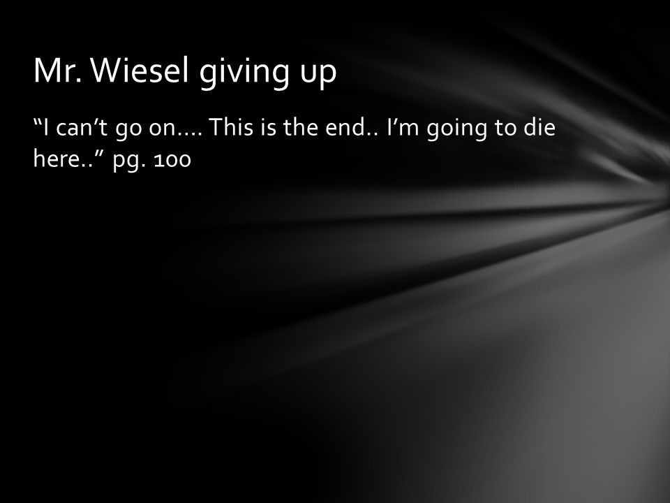 Mr. Wiesel giving up I can't go on…. This is the end.. I'm going to die here.. pg. 100