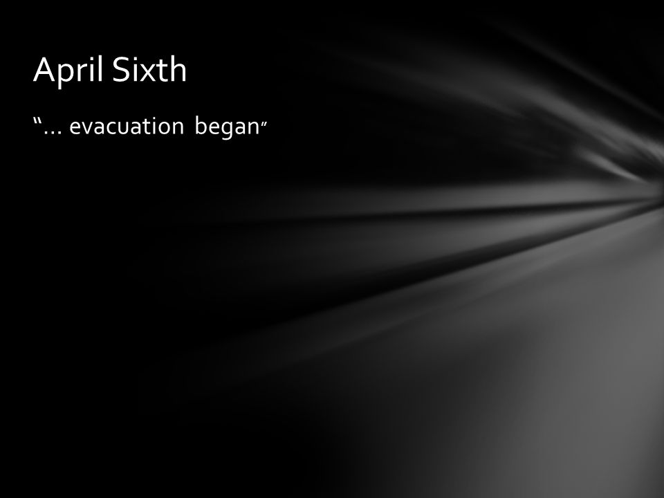 April Sixth … evacuation began