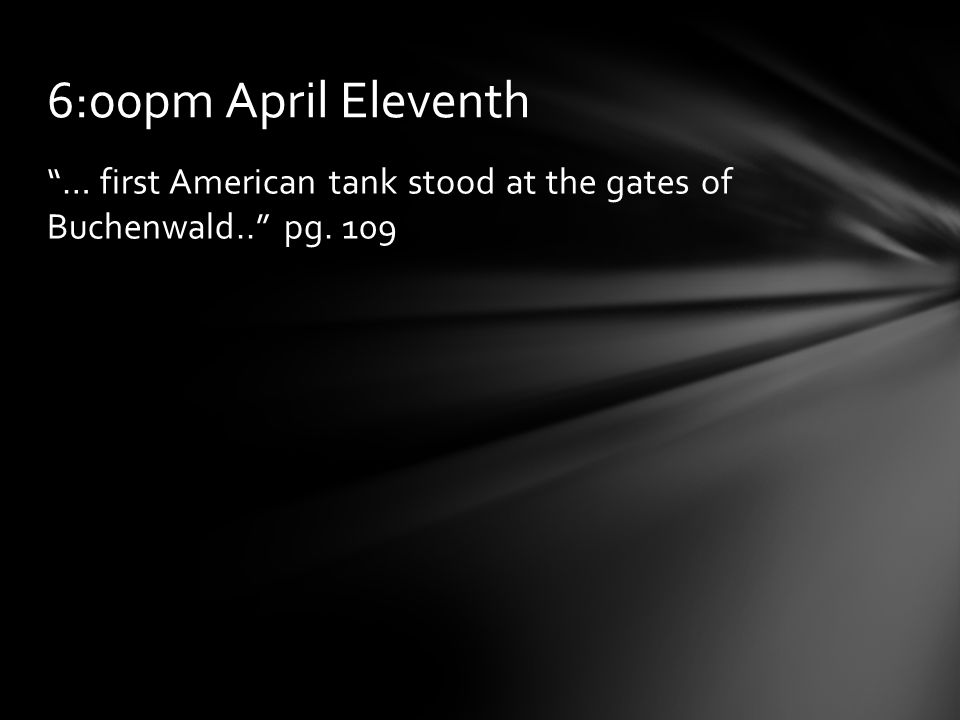 6:00pm April Eleventh … first American tank stood at the gates of Buchenwald.. pg. 109