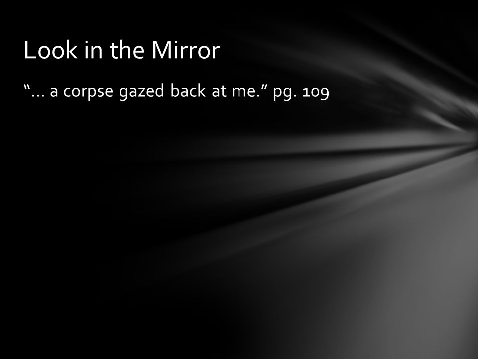 Look in the Mirror … a corpse gazed back at me. pg. 109