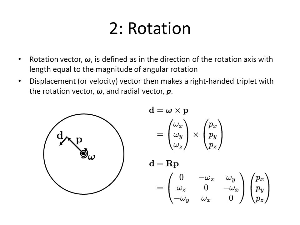 2: Rotation Rotation vector, ω, is defined as in the direction of the rotation axis with length equal to the magnitude of angular rotation.