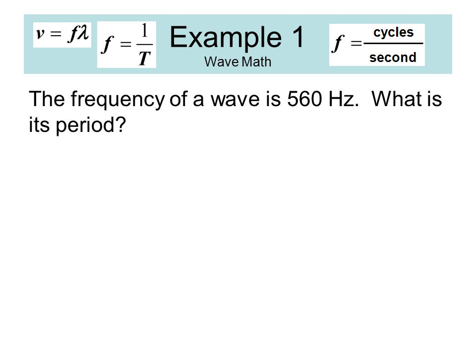 Example 1 Wave Math The frequency of a wave is 560 Hz. What is its period