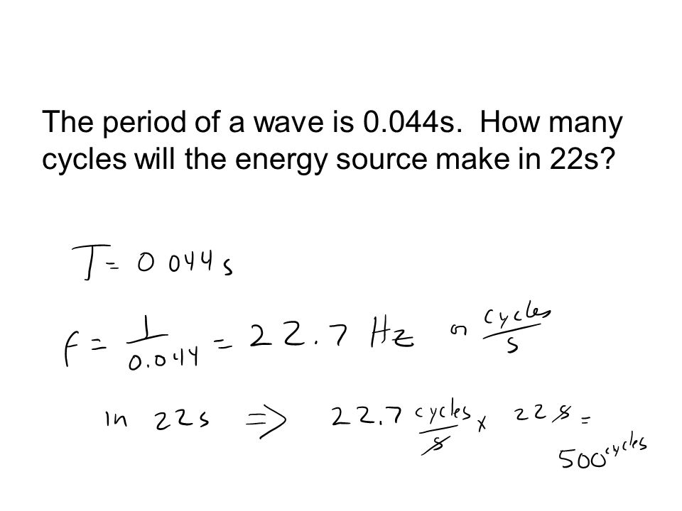 The period of a wave is 0.044s. How many cycles will the energy source make in 22s