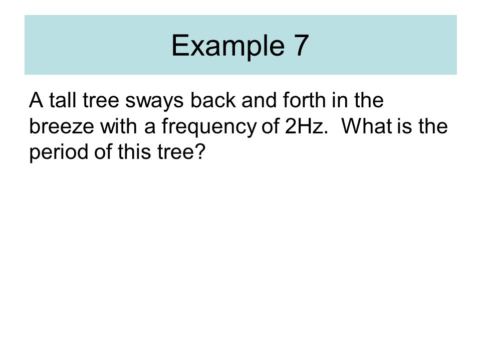 Example 7 A tall tree sways back and forth in the breeze with a frequency of 2Hz.
