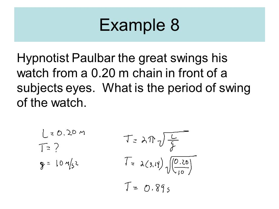 Example 8 Hypnotist Paulbar the great swings his watch from a 0.20 m chain in front of a subjects eyes.