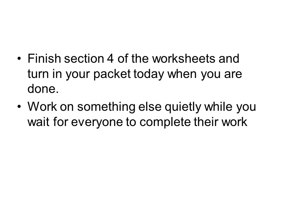 Finish section 4 of the worksheets and turn in your packet today when you are done.