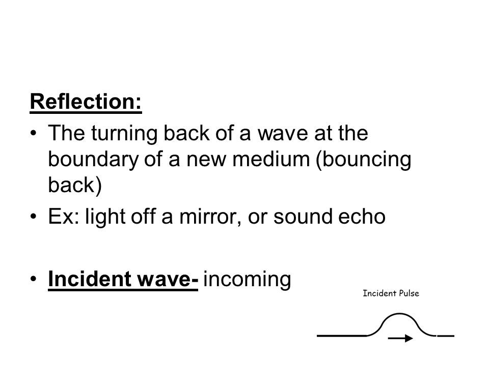 Reflection: The turning back of a wave at the boundary of a new medium (bouncing back) Ex: light off a mirror, or sound echo.