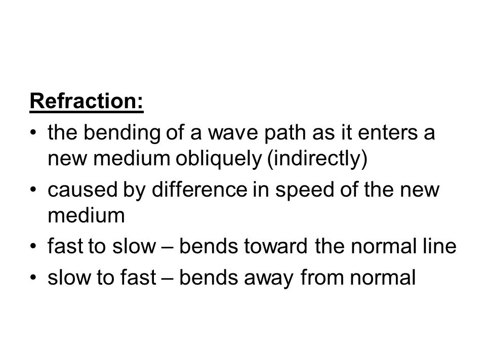 Refraction: the bending of a wave path as it enters a new medium obliquely (indirectly) caused by difference in speed of the new medium.