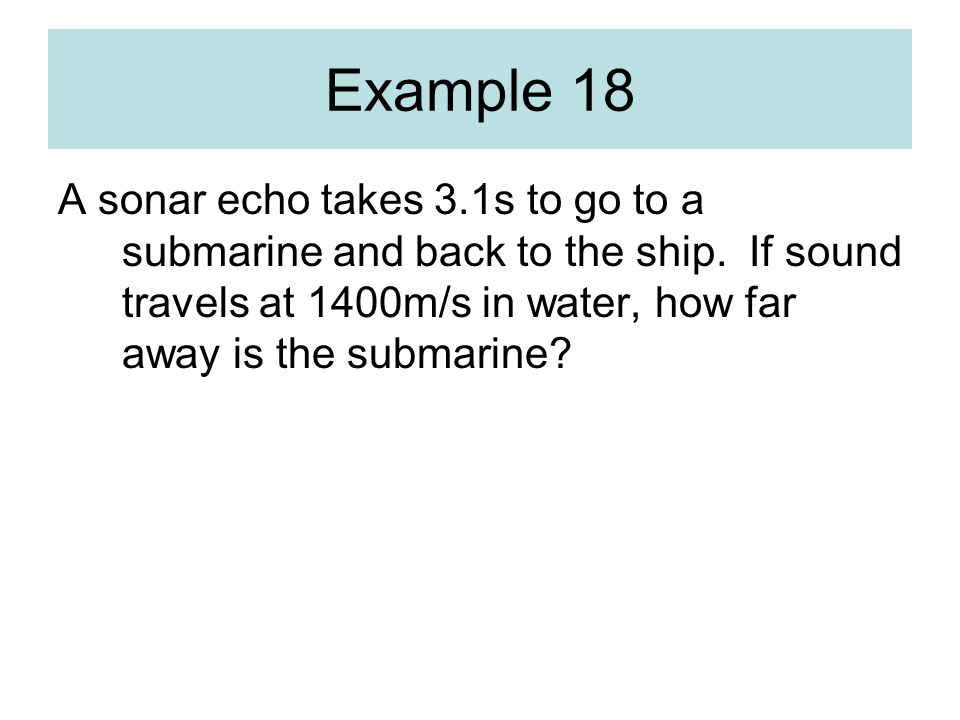 Example 18 A sonar echo takes 3.1s to go to a submarine and back to the ship.