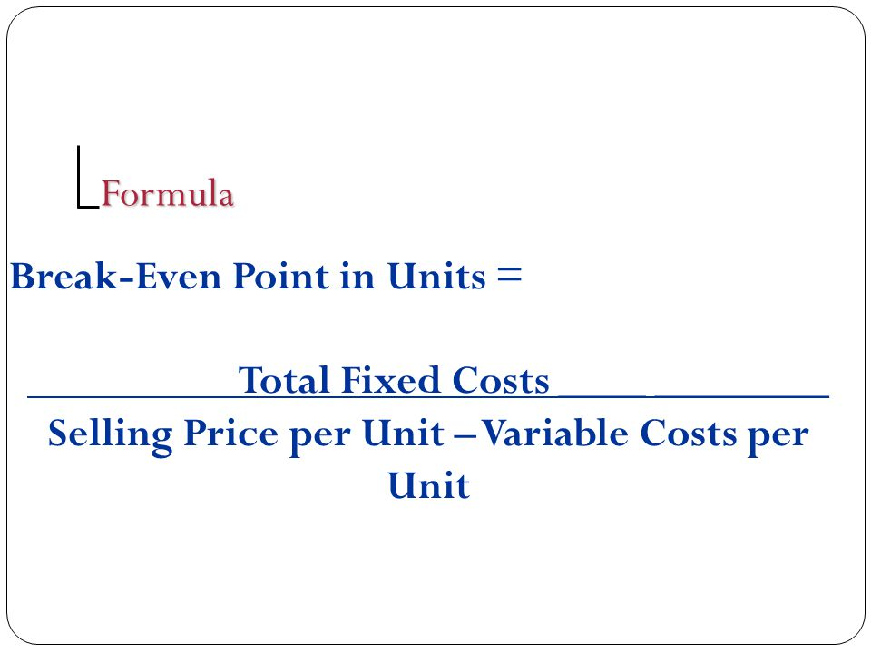 Break-Even Point in Units = Total Fixed Costs ____ ________