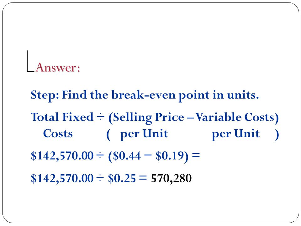 Answer: Step: Find the break-even point in units.