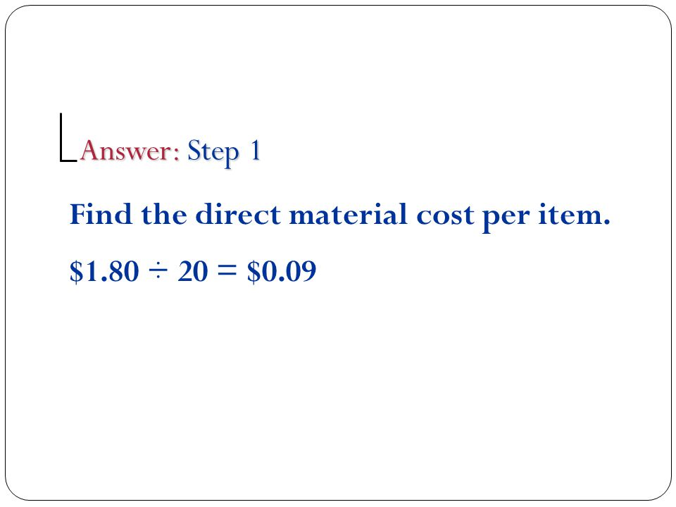 Answer: Step 1 Find the direct material cost per item. $1.80 ÷ 20 = $0.09