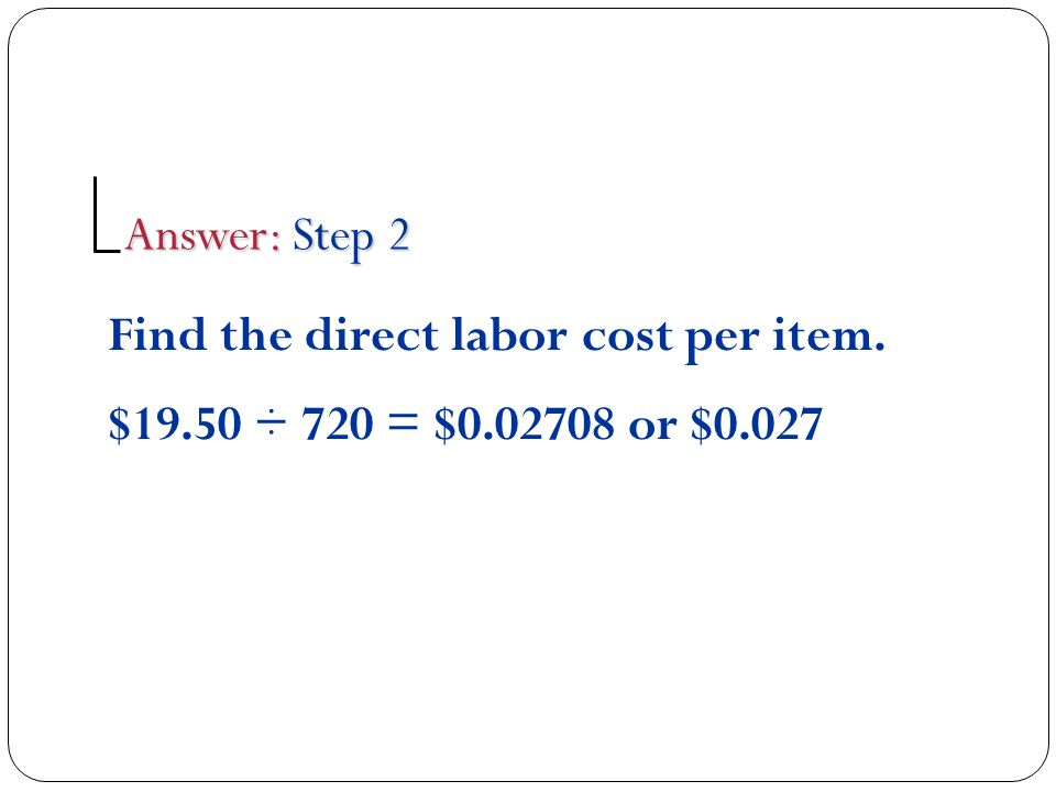 Answer: Step 2 Find the direct labor cost per item. $19.50 ÷ 720 = $0.02708 or $0.027