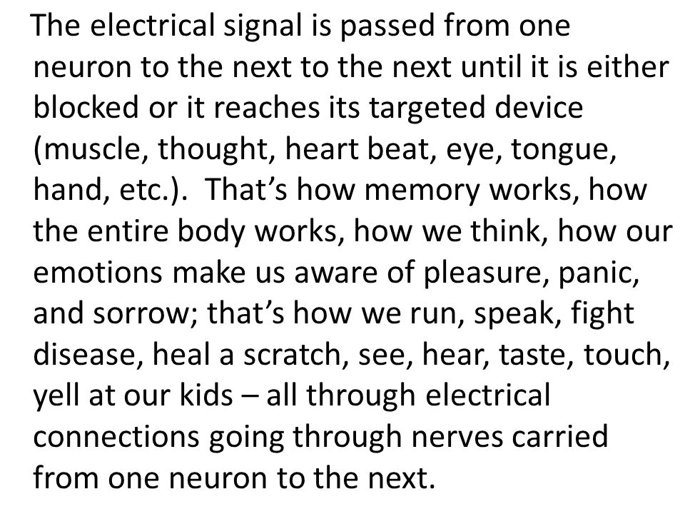 The electrical signal is passed from one neuron to the next to the next until it is either blocked or it reaches its targeted device (muscle, thought, heart beat, eye, tongue, hand, etc.).