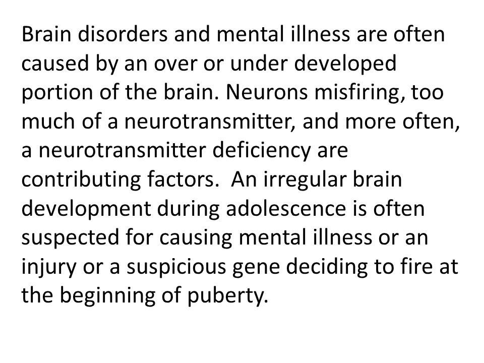 Brain disorders and mental illness are often caused by an over or under developed portion of the brain.