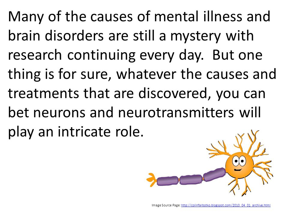 Many of the causes of mental illness and brain disorders are still a mystery with research continuing every day. But one thing is for sure, whatever the causes and treatments that are discovered, you can bet neurons and neurotransmitters will play an intricate role.