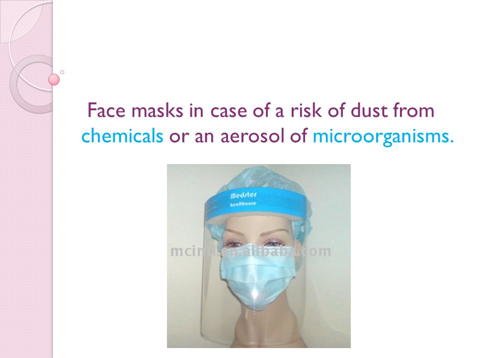 Face masks in case of a risk of dust from chemicals or an aerosol of microorganisms.