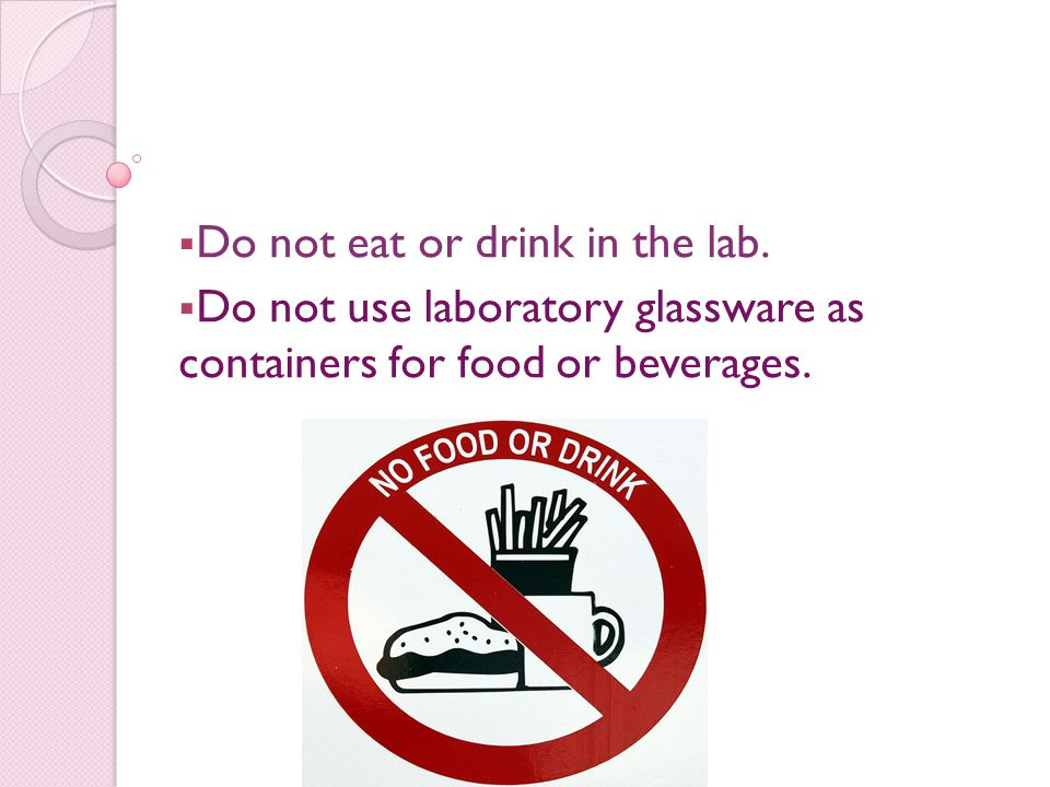 Do not eat or drink in the lab.