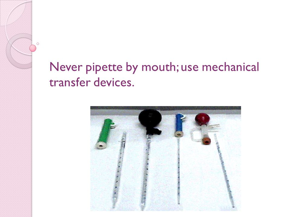 Never pipette by mouth; use mechanical transfer devices.