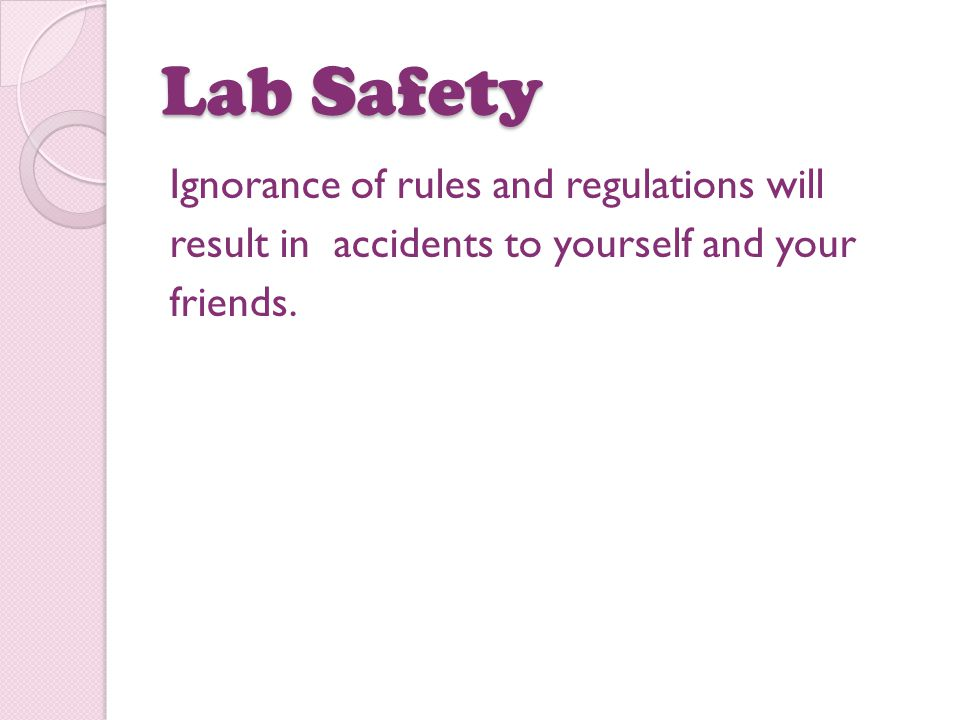 Lab Safety Ignorance of rules and regulations will result in accidents to yourself and your friends.