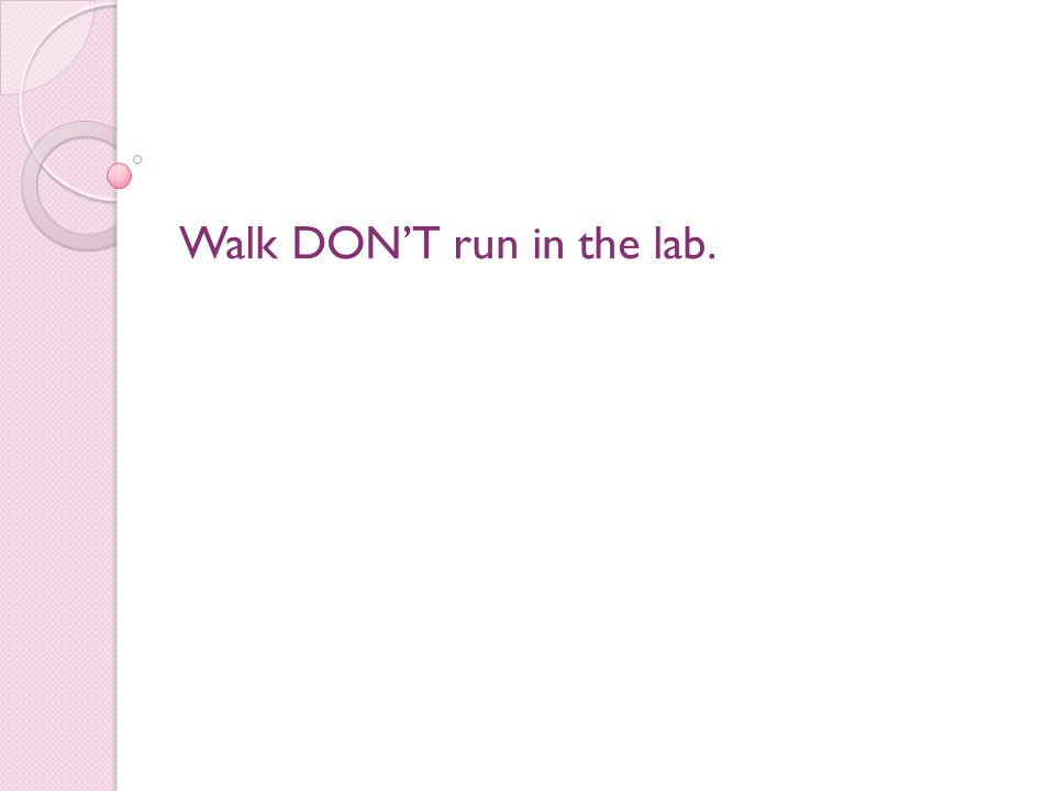 Walk DON'T run in the lab.