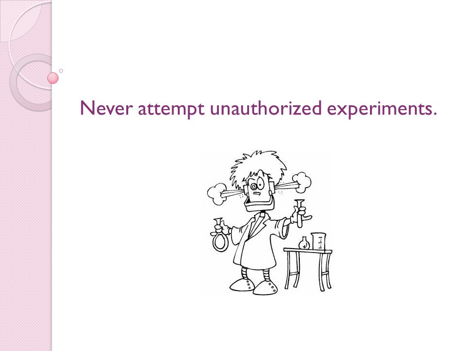 Never attempt unauthorized experiments.