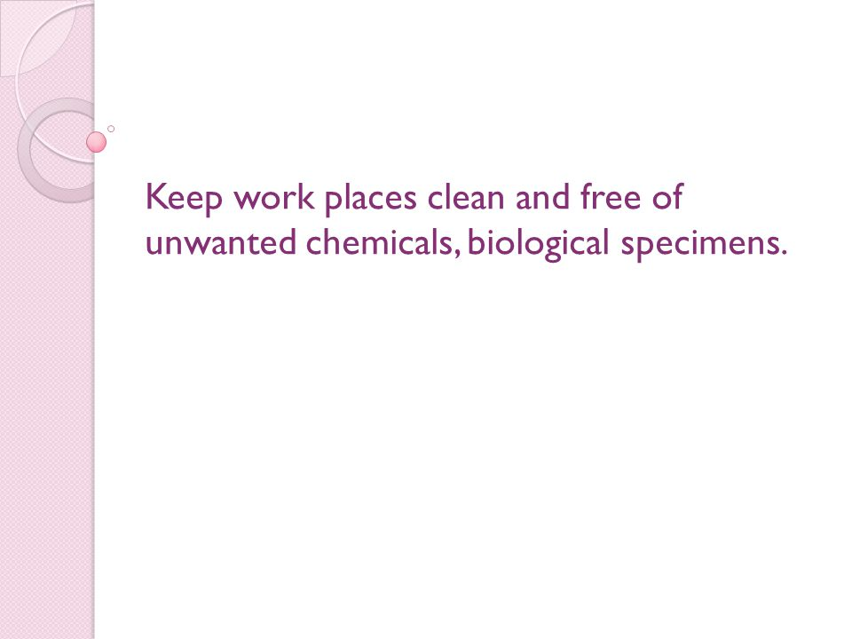 Keep work places clean and free of unwanted chemicals, biological specimens.