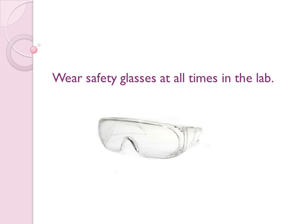 Wear safety glasses at all times in the lab.