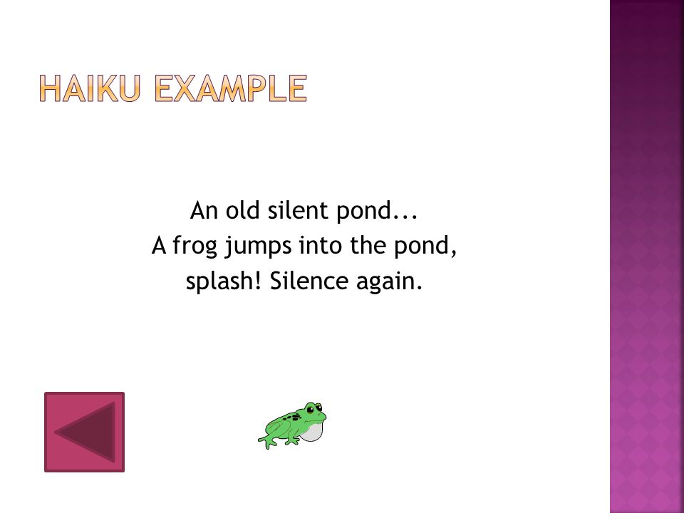 Haiku Example An old silent pond... A frog jumps into the pond, splash! Silence again.