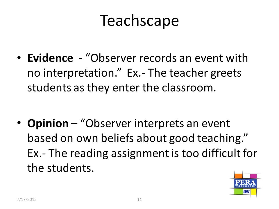 Teachscape Evidence - Observer records an event with no interpretation. Ex.- The teacher greets students as they enter the classroom.