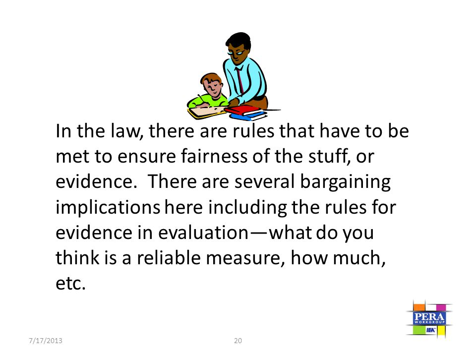In the law, there are rules that have to be met to ensure fairness of the stuff, or evidence. There are several bargaining implications here including the rules for evidence in evaluation—what do you think is a reliable measure, how much, etc.
