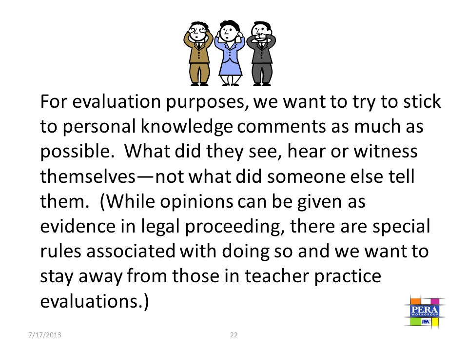 For evaluation purposes, we want to try to stick to personal knowledge comments as much as possible. What did they see, hear or witness themselves—not what did someone else tell them. (While opinions can be given as evidence in legal proceeding, there are special rules associated with doing so and we want to stay away from those in teacher practice evaluations.)