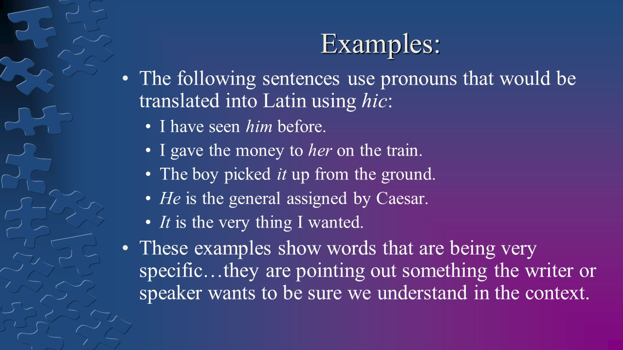 Examples: The following sentences use pronouns that would be translated into Latin using hic: I have seen him before.