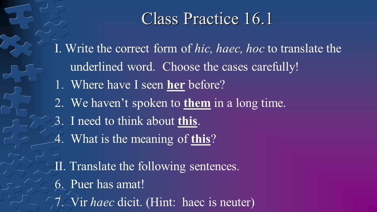 Class Practice 16.1 I. Write the correct form of hic, haec, hoc to translate the. underlined word. Choose the cases carefully!