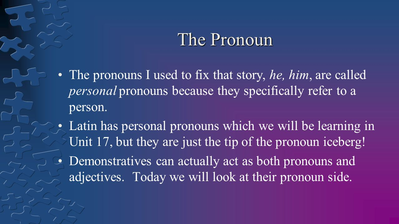 The Pronoun The pronouns I used to fix that story, he, him, are called personal pronouns because they specifically refer to a person.