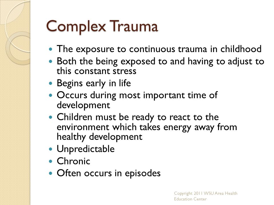 Complex Trauma The exposure to continuous trauma in childhood