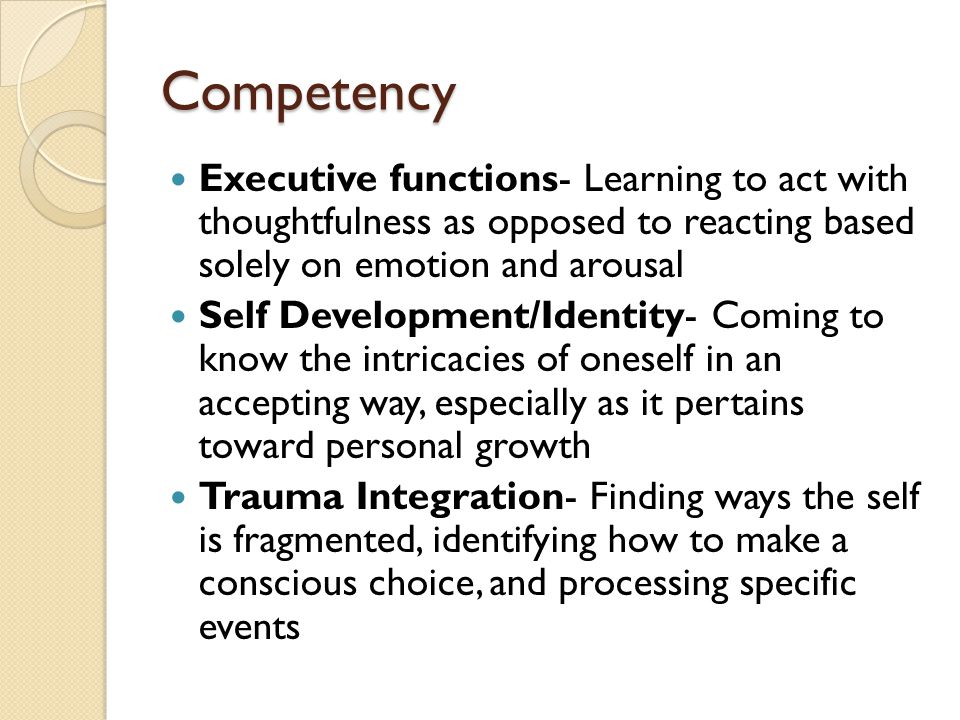 Competency Executive functions- Learning to act with thoughtfulness as opposed to reacting based solely on emotion and arousal.