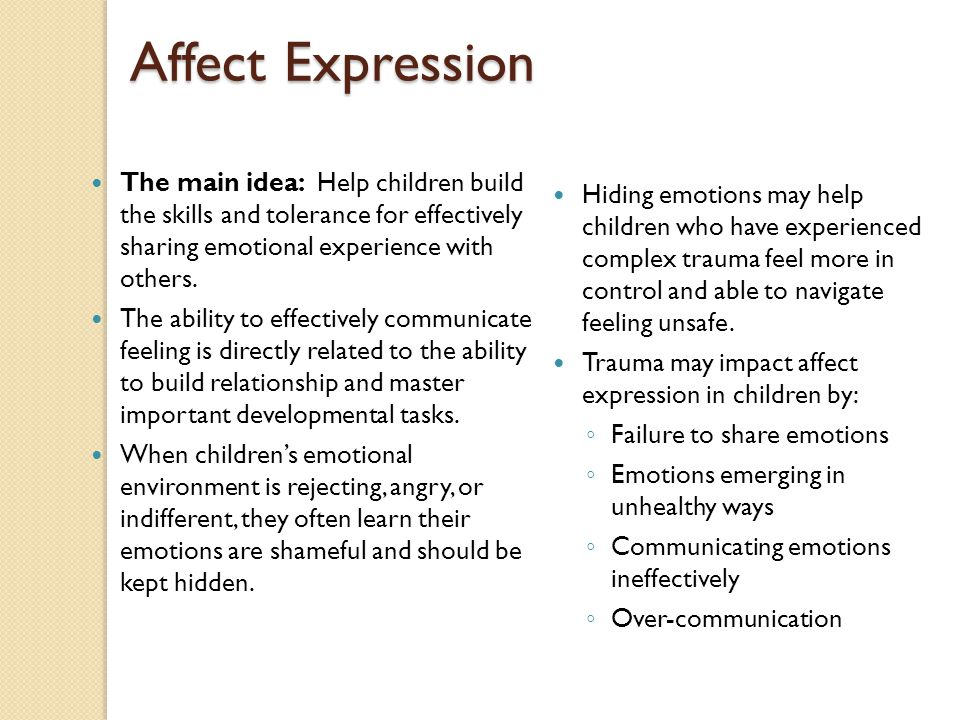 Affect Expression The main idea: Help children build the skills and tolerance for effectively sharing emotional experience with others.