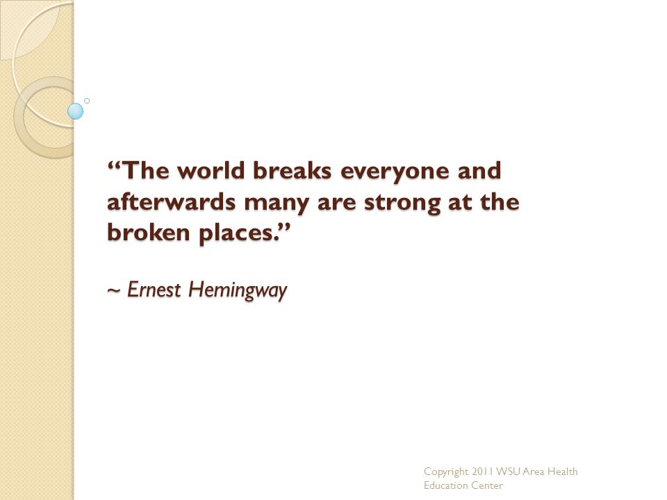 The world breaks everyone and afterwards many are strong at the broken places. ~ Ernest Hemingway